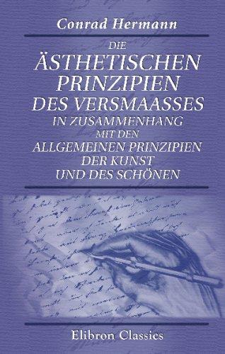 Read Online Die ästhetischen Prinzipien des Versmaasses in Zusammenhang mit den allgemeinen Prinzipien der Kunst und des Schönen (German Edition) pdf epub