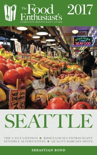 Seattle - 2017 (The Food Enthusiast's Complete Restaurant Guide)