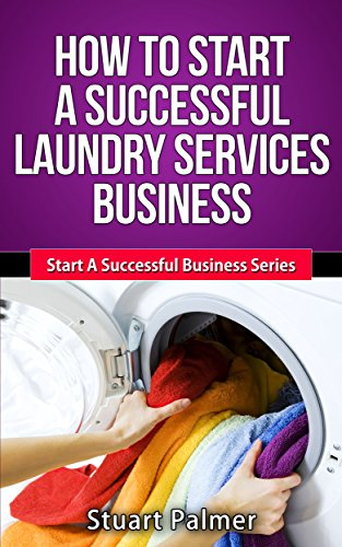 How To Start A Successful Laundry Services Business (Start A Successful Business Series Book 1)