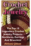 Crochet Jewelry: The Top 10 Legendary Crochet Jewelry Projects: Necklaces, Earrings And Bracelets!