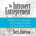 The Introvert Entrepreneur: Amplify Your Strengths and Create Success on Your Own Terms Audiobook by Beth L. Buelow Narrated by Beth L. Buelow