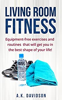 Living Room Fitness: Equipment-free exercises and routines that will get you in the best shape of your life! by [Davidson, A.K.]