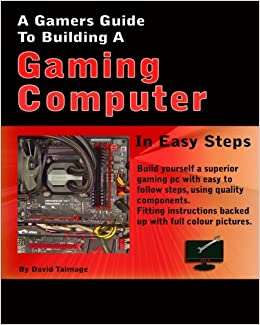 A Gamers Guide To Building A Gaming Computer Amazon Co Uk Mr David