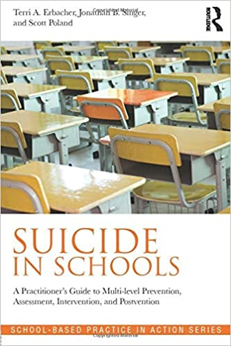 Suicide in Schools: A Practitioner's Guide to Multi-level Prevention, Assessment, Intervention, and Postvention (School-Based Practice in Action): Erbacher, Terri A., Singer, Jonathan B., Poland, Scott: 9780415857031: Amazon.com: Books