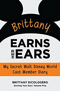 Brittany Earns Her Ears: My Secret Walt Disney World Cast Member Diary (Earning Your Ears Book 5) by [DiCologero, Brittany]
