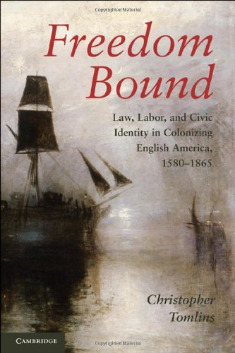Freedom Bound: Law, Labor, and Civic Identity in Colonizing English America, 1580-1865