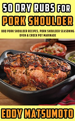 50 Dry Rubs for Pork Shoulder: BBQ Pork Shoulder Recipes, Pork Shoulder Seasoning, Oven & Crock Pot Marinade