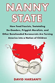 Nanny State: How Food Fascists, Teetotaling Do-Gooders, Priggish Moralists, and other Boneheaded Bureaucrats are Turning America into a Nation of Children by [Harsanyi, David]