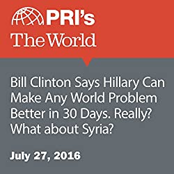 Bill Clinton Says Hillary Can Make Any World Problem Better in 30 Days. Really? What about Syria?