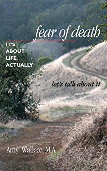 Fear of Death: It's About Life, Actually. Let's Talk About It by [Wallace, Amy]