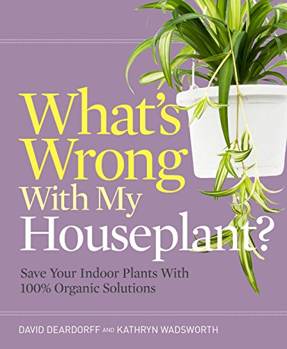 What's Wrong With My Houseplant?: Save Your Indoor Plants With 100% Organic Solutions (What's Wrong Series) by [Deardorff, David, Wadsworth, Kathryn]