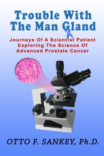 Trouble With The Man Gland: Journeys Of a Scientist Patient Exploring The Science of Advanced Prostate Cancer (Gland Prostate)