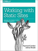 Working with Static Sites: Bringing the Power of Simple to Modern Websites Front Cover