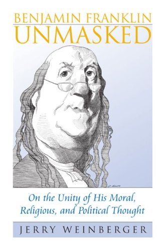 Benjamin Franklin Unmasked: On the Unity of His Moral, Religious, and Political Thought (American Political Thought)