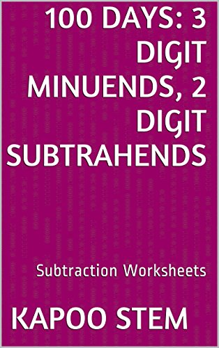 100 Subtraction Worksheets with 3-Digit Minuends, 2-Digit Subtrahends: Math Practice Workbook (100 Days Math Subtraction Series 7)