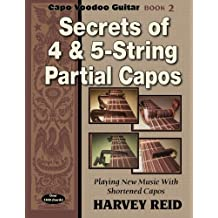 Secrets of 4 & 5-String Partial Capos: Playing New Music With Shortened Capos (Capo Voodoo Guitar) (Volume 2)