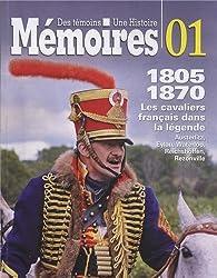 Des témoins, une histoire, 01 : 1805-1870, Les cavaliers français dans la légende, Auzterlitz, Eylau, Waterloo, Reichshoffen, Rezonville