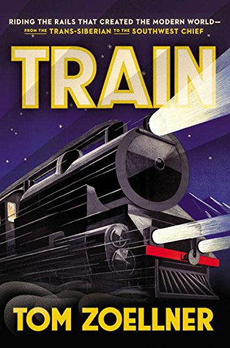 Train: Riding the Rails That Created the Modern World-from the Trans-Siberian to the Southwest Chief