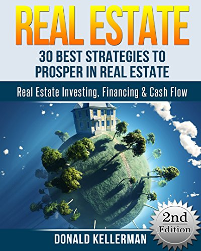 Real Estate: 30 Best Strategies to Prosper in Real Estate - Real Estate Investing, Financing & Cash Flow (Real Estate Investing, Flipping Houses, Brokers, Foreclosure) (Best Way To Find Foreclosures And Short Sales)