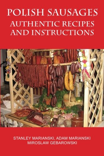 Polish Sausages, Authentic Recipes And Instructions by Stanley Marianski