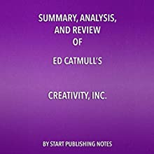 Summary, Analysis, and Review of Ed Catmull's 'Creativity, Inc.: Overcoming the Unseen Forces That Stand in the Way of True Inspiration' Audiobook by  Start Publishing Notes Narrated by Michael Gilboe