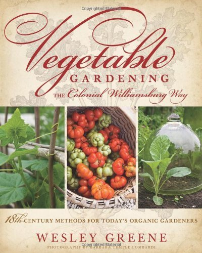 Read Online By Wesley Greene - Vegetable Gardening the Colonial Williamsburg Way: 18th-Century Methods for Today's Organic Gardeners (1/15/12) PDF