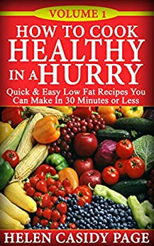 How to Cook Healthy in a Hurry: 50 Quick and Easy, Low Fat Recipes You Can Make In 30 Minutes by [Page, Helen Cassidy]