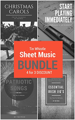 Tin Whistle Sheet Music Bundle:  Start Playing Immediately: A Beginners Guide To The Tin Whistle + Essential Irish Jig's + Patriotic Songs  + Christmas Carols For The Tin Whistle