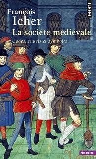 La société médiévale : Codes, rituels et symboles par François Icher