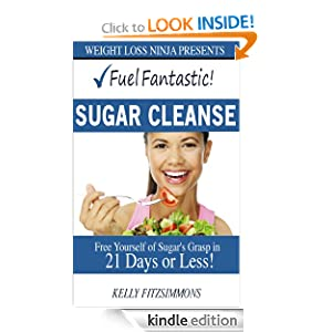 Fuel Fantastic Sugar Cleanse: Free Yourself of Sugar's Grasp in 21 Days or Less! Kelly Fitzsimmons