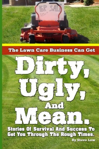 The Lawn Care Business Can Get  Dirty, Ugly, And Mean.: Stories Of Survival And Success To Get You Through The Rough Times.