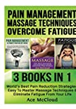 Pain Management: Massage Techniques: Overcome Fatigue: 3 Books in 1: World's Best Pain Reduction Strategies, Easy To Master Massage Techniques & … Techniques and How To Overcome Fatigue)