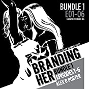 Branding Her: Bundle 1, Episodes 1-6: Steamy Lesbian Romance Series, Book 7 | Alex B Porter