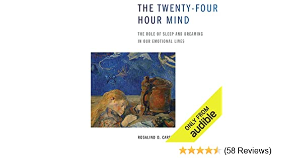 Amazon Com The Twenty Four Hour Mind The Role Of Sleep And Dreaming In Our Emotional Lives Audible Audio Edition Rosalind Cartwright Suzanne Toren