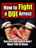 How to Fight a DUI Arrest: Secrets the Police Don't Want You to Know