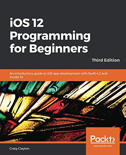 iOS 12 Programming for Beginners: An introductory guide to iOS app development with Swift 4.2 and Xcode 10, 3rd Edition (Apple Programming)