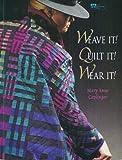 Weave It! Quilt It! Wear It!