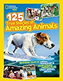 National Geographic Kids 125 True Stories of Amazing Animals: Inspiring Tales of Animal
