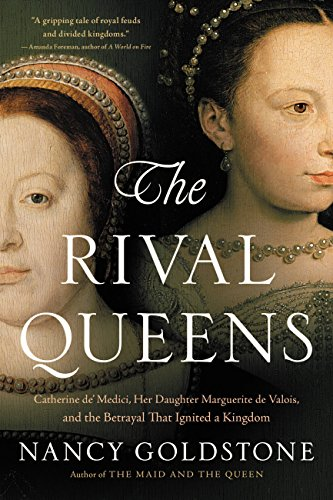 The Rival Queens: Catherine de' Medici, Her Daughter Marguerite de Valois, and the Betrayal that Ignited a Kingdom cover