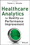 Healthcare Analytics for Quality and Performance Improvement, Trevor L. Strome, 1118519698