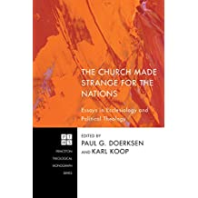 The Church Made Strange for the Nations: Essays in Ecclesiology and Political Theology (Princeton Theological Monograph Series Book 171)