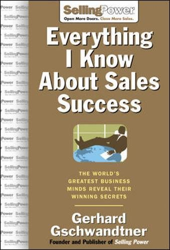 Everything I Know about Sales Success: The World's Greatest Business Minds Reveal Their Formulas for Winning the Hearts and Minds (Sellingpower Library)