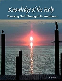Knowledge of the Holy: Knowing God Through His Attributes by [Tozer, A.W]