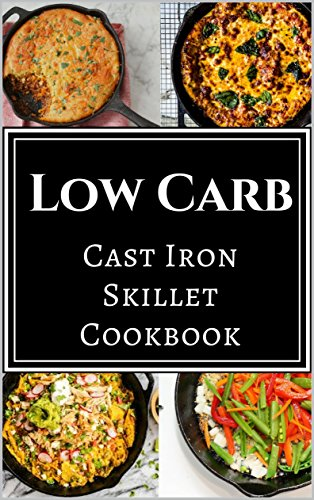 Low Carb Cast Iron Skillet Cookbook: Assortment of Delicious Low Carb Diet Cast Iron Skillet Recipes by [McMorris, Chris]