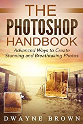 Photography: The Photoshop Handbook: ADVANCED Ways to Create Visually Stunning and Breathtaking Photos (Photography, Digital Photography, Creativity, Photoshop) (English Edition)