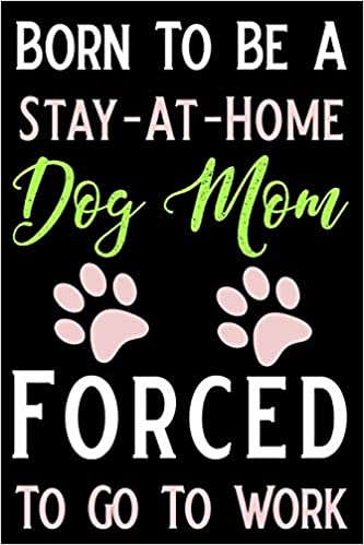 41c60ba2 born to be a stay-at-home dog mom forced to go to work: Blank Lined Journal Dog  Mom Notebook Funny Journals, Notebook, Ruled, Writing Book, For Dog Lovers  ...