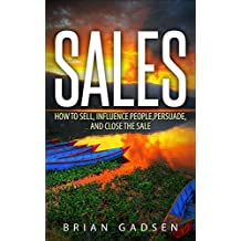 Sales: How To Sell, Influence People, Persuade, and Close The Sale (Job Interview,Negotiating,Sales,Resumes,Persuasion,Business Plan Writing Book 4)