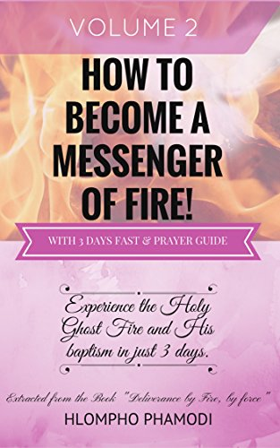 HOW TO BECOME A MESSENGER OF FIRE: Vol 2-8 Experience the Holy Ghost Fire and His baptism in just 3 days. (Baptism Of Fire And The Holy Ghost)
