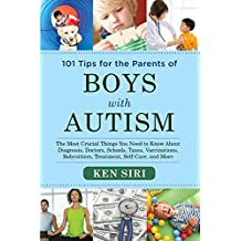 101 Tips for the Parents of Boys with Autism: The Most Crucial Things You Need to Know About Diagnosis, Doctors, Schools, Taxes, Vaccinations, Babysitters, Treatment, Food, Self-Care, and More