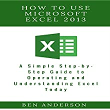 How to Use Microsoft Excel 2013: A Simple Step-by-Step Guide to Operating and Understanding Excel Today Audiobook by Ben Anderson Narrated by Jesse Michael
